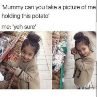 "Crazy, Dank, and Drake: Mummy can you take a picture of me  holding this potato'  me: ""yeh sure' Too adorable - - - love memesdaily Relatable dank girl Memes Hoodjokes Hilarious Comedy Hoodhumor Zerochill Jokes Funny Kanywest Kimkardashian litasf Kyliejenner Justinbieber Squad Crazy Omg Accurate Kardashians Epic bieber Photooftheday Tagsomeone trump rap drake"