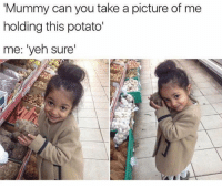 ❤️: Mummy can you take a picture of me  holding this potato'  me: 'yeh sure  2 ❤️