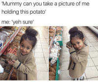 Take A Picture Of Me: 'Mummy can you take a picture of me  holding this potato'  me: 'yeh sure'