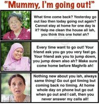 """Memes, Phone, and True: """"Mummy, I'm going out!""""  What time come back? Yesterday go  out liao then today going out again?  Cannot stay at home for one day is  it? Help me clean the house all lah,  you think this one hotel ah?  Every time want to go out! Your  friend ask you go you very fast go.  Your friend ask you to jump down,  you jump down also ah? Make sure  come home before Maghrib ah!  is: 123RF  Nothing new about you lah, always  same thing! Go out got timing but  coming back no timing. At home  whole day on phone but go out  when go out and l call, then you  never answer my calls all!  redit23RE HAHAHA damn true 😂"""