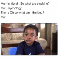 😂😂😂😂: Mum's friend So what are studying?  Me: Psychology  Them: Oh so what am thinking?  Me: 😂😂😂😂