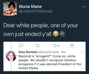 """Dear white people: Muna Mane  @LadyOnTheMuna2  Dear white people, one of your  own just ended y'all  8  Amy Dentata @AmyDentata 4m  Beyoncé is """"arrogant?"""" Come on, white  people. We wouldn't recognize reckless  arrogance if it was elected President of the  United States Dear white people"""