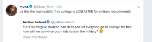College, Free, and Kids: @Muna_Mire 14h  muna  ok this the real tea!!!!! free college is a DISASTER for military recruitment!!!  Justina IrelandO @justinaireland  But if we forgive student loan debt and let everyone go to college for free,  how will we convince poor kids to join the military?  Show this thread