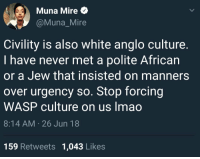 "Asian, College, and Definitely: Muna Mire e}  @Muna_Mire  Civility is also white anglo culture  I have never met a polite African  or a Jew that insisted on manners  over urgency so. Stop forcing  WASP culture on us Imao  8:14 AM 26 Jun 18  159 Retweets 1,043 Likes <p><a href=""https://libertarirynn.tumblr.com/post/175495020329/celticpyro-kamiyu910-1r3l4nd13"" class=""tumblr_blog"">libertarirynn</a>:</p>  <blockquote><p><a href=""http://celticpyro.tumblr.com/post/175494283269/kamiyu910-1r3l4nd13-kamiyu910"" class=""tumblr_blog"">celticpyro</a>:</p><blockquote> <p><a href=""https://kamiyu910.tumblr.com/post/175477693208"" class=""tumblr_blog"">kamiyu910</a>:</p> <blockquote> <p><a href=""https://1r3l4nd13.tumblr.com/post/175476517498/kamiyu910-jewishmagpie-submitted-by"" class=""tumblr_blog"">1r3l4nd13</a>:</p> <blockquote> <p><a href=""https://kamiyu910.tumblr.com/post/175476416693"" class=""tumblr_blog"">kamiyu910</a>:</p>  <blockquote> <p><a href=""http://jewishmagpie.tumblr.com/post/175476011655/submitted-by-thetransgenderoffender-im-not-sure"" class=""tumblr_blog"">jewishmagpie</a>:</p> <blockquote> <blockquote><p><i>submitted by <a class=""tumblelog"" href=""https://tmblr.co/mCB9bcHdz-ECtEIzblSOSQA"">@thetransgenderoffender</a>:</i> <a href=""http://archive.is/Sr9RG"">Im not sure how to unpack this</a><br/> Please help</p></blockquote> <p style="""">Thanks, I want to die.</p> </blockquote> <p>wtf?</p> <p>But if white people are rude, they get called racist too, so… damned if ya do, damned if ya don't.</p> </blockquote>  <p>So it's white to have manners? Is it English white or general white?? </p> </blockquote> <p>I don't know. Do the Italians count as white? Compared to the Proper British stereotypes, the Italians can come off as downright rude, but also vice versa. I know some Americans consider the French rude, or the Germans, but it's all just cultural differences. </p> <p>What is even civility anymore…</p> </blockquote> <p>Consider: different cultures have different standards of 'manners.' <br/></p> </blockquote><p>Also a lot of Western African cultures are known for being *extremely* hospitable and friendly and welcoming. I'm not sure what the hell this girl is on about.</p></blockquote>  <p>And let's not even talk about Asian culture where civility and respect is HUGE. At my college we used to have South Korean exchange students, and one year we had two students who were both in their 20s but one was like 24 and the other was maybe 22. Whenever decisions were made, the 22-year-old would always defer to the 24-year-old. He was the one who would decide things for both of them. Because in their culture even when it comes to peers you pay respect to those older than you. That's a concept that's pretty much foreign in Western culture. Definitely not an ""Anglo white people"" thing.</p>"