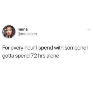 Meirl: muna  @munaism  For every hour I spend with someone I  gotta spend 72 hrs alone Meirl