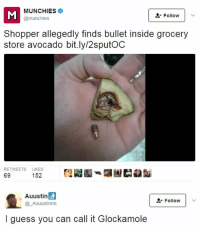 Funny, Munchies, and Avocado: MUNCHIES  @munchies  L-Follow |  Shopper allegedly finds bullet inside grocery  store avocado bit.ly/2sputOC  RETWEETS LIKES  69  152  Auustin  Follow  _Auuustinnn  I guess you can call it Glockamole Triggered