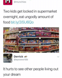Food, Memes, and Munchies: @munchies  Two kids get locked in supermarket  overnight, eat ungodly amount of  food bit.ly/2i5U6Qo  Derrick  @ayosworldd  It hurts to see other people living out  our dream Wow