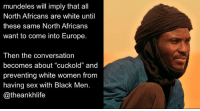"""Follow 👉 @theankhlife wewascaves NorthAfrican amazigh: mundeles will imply that all  North Africans are white until  these same North Africans  want to come into Europe.  Then the conversation  becomes about """"cuckold"""" and  preventing white women from  having sex with Black Men  @theankhlife Follow 👉 @theankhlife wewascaves NorthAfrican amazigh"""