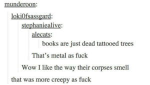 Books, Creepy, and Smell: munderoon:  lokiOfsassgard:  stephaniealive  alecats:  books are just dead tattooed trees  That's metal as fuck  Wow I like the way their corpses smell  that was more creepy as fuck Books