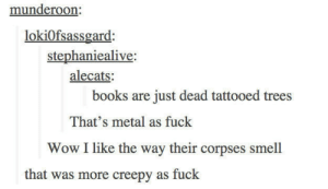 Books, Creepy, and Omg: munderoon:  lokiOfsassgard:  stephaniealive  alecats  books are just dead tattooed trees  That's metal as fuck  Wow I like the way their corpses smell  that was more creepy as fuck A deep realizationomg-humor.tumblr.com