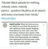 """Memes, Righteousness, and 🤖: """"Murder Black people for nothing,  nobody cares, nobody  panics... question Muslims at an airport,  and every one loses their minds.""""  #MuslimBan  hadolf.pottler What the fuck are you  on? What do you think the armies of  self righteous white people flogging  themselves for their skin color and  the history of those who share it with  them is about? Literally half of America  thinks that black people are helpless  and oppressed by the big mean white  man, so don't even pretend nobody  cares about black people. I feel like this is one of my better rants, lol • gay feminism filthyfrank prank vegan callofduty battlefield meme dankmemes boi offensive lol lmao wtf overwatch spongebob blm blacklivesmatter nolivesmatter cringe cancer terrorism"""