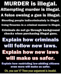 Guns, Memes, and Cold: MURDER is illegal.  Attempting murder is illegal.  A felon owning a gun is illegal.  Shooting people indiscriminately is illegal.  Using firearms in a criminal manner is illegal.  Criminals do not go through background  checks when purchasing illegal guns.  Explain how criminals  will follow new laws.  Explain how new laws  will make us safer.  Explain how restricting law-abiding citizens  even more will make us safer.  Oh, you can't? Then your argument is invalid. Bye Hillary. Cold Dead Hands