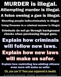Guns, Memes, and fb.com: MURDER is illegal.  Attempting murder is illegal.  A felon owning a gun is illegal.  Shooting people indiscriminately is illegal.  Using firearms in a criminal manner is illegal.  Criminals do not go through background  checks when purchasing illegal guns.  Explain how criminals  will follow new laws.  Explain how new laws  2  will make us safer.  0  Explain how restricting law-abiding citizens  even more will make us safer.  0.  Oh, you can't? Then your argument is invalid.  fb.com/2ndAmendmentusA·@The2ndA-tsu.co/SecondAmendment
