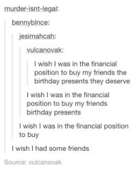 Friends Birthday: murder isnt legal:  benny blnce:  jesimahcah  vulcan ovak  I wish I was in the financial  position to buy my friends the  birthday presents they deserve  I wish was in the financial  position to buy my friends  birthday presents  I wish I was in the financial position  to buy  I wish I had some friends  Source: vulcanovak