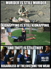 Irs, Memes, and Police: MURDER ISSTILLMURDER  KIDNAPPING ISSTILLKIDNAPPING  AND THEFT IS STILL THEFT  IRS CID  CID  POLICE  CE  POL  REGARDLESS OF THE COSTUMEYOU WEAR More people need to start understanding this..  Follow us for more: Murica Today