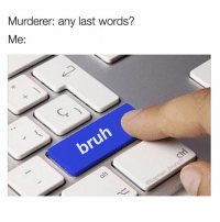 Only doing these keyboard memes from now on: Murderer: any last words?  Me Only doing these keyboard memes from now on