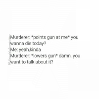 Memes, 🤖, and Ant: Murderer: *points gun at me* you  wanna die today?  Me: yeah,kinda  Murderer. *lowers gun damn, you  ant to talk about it? All around me are familiar faces... • Tag a friend • Follow @straightfromtwitter for more! • • • • • funny meme memes lol twitter twitterfunny funnymemes dankmemes dankmeme dank lmao lmfao lmfaoo lmfaooo slapnutgang
