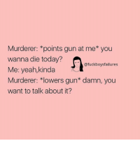 Yeah, Today, and Girl Memes: Murderer: *points gun at me* you  wanna die today?  Me: yeah,kinda  Murderer: *lowers gun* damn, you  want to talk about it?  @fuckboysfailures  ルVf
