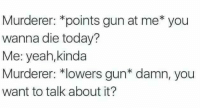 This hit the feels: Murderer: *points gun at me* you  wanna die today?  Me: yeah,kinda  Murderer: *lowers gun* damn, you  want to talk about it? This hit the feels