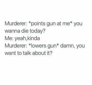Dank, Memes, and Target: Murderer: *points gun at me* you  wanna die today?  Me: yeah,kinda  Murderer: *lowers gun* damn, you  want to talk about it? Im already dead bro by Pietro_is_here MORE MEMES