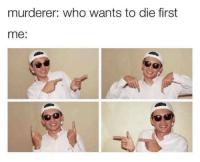 Who, First, and  Die: murderer: who wants to die first  me: :D