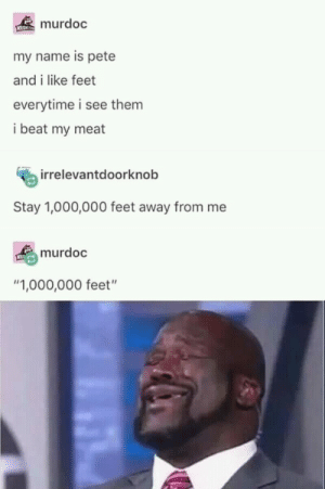 """THIS AINT SHIT via /r/memes https://ift.tt/2OxtAeD: murdoc  my name is pete  and i like feet  everytime i see them  i beat my meat  irrelevantdoorknob  Stay 1,000,000 feet away from me  murdoc  """"1,000,000 feet"""" THIS AINT SHIT via /r/memes https://ift.tt/2OxtAeD"""