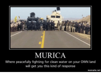 What the hell is going on?: MURICA  Where peacefully fighting for clean water on your OWN land  will get you this kind of response  mematic net What the hell is going on?