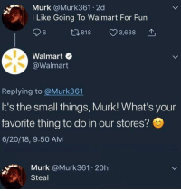 Be Like, Walmart, and Fun: Murk @Murk361 2d  I Like Going To Walmart For Fun  ,818 3,638  Walmart  @Walmart  Replying to @Murk361  It's the small things, Murk! What's your  favorite thing to do in our stores?  6/20/18, 9:50 AM  Murk @Murk361.20h  Steal Be Truthful, Be like Murk..