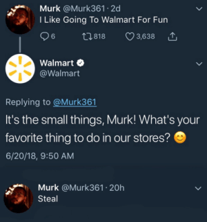 Dank, Memes, and Target: Murk @Murk361 2d  I Like Going To Walmart For Fun  26  t1.818  3,638  Walmart  @Walmart  Replying to @Murk361  It's the small things, Murk! What's your  favorite thing to do in our stores?  6/20/18, 9:50 AM  Murk @Murk361 20h  Steal meirl by KungFuKennyIsTheGOAT MORE MEMES