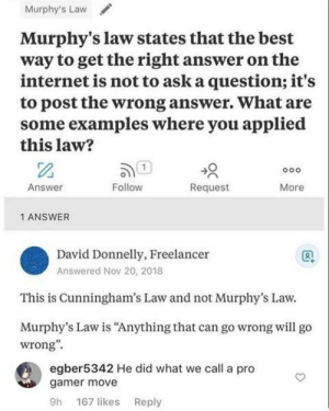 "Nice…: Murphy's Law  Murphy's law states that the best  way to get the right answer on the  internet is not to ask a question; it's  to post the wrong answer. What are  some examples where you applied  this law?  o0o  Follow  Answer  Request  More  1 ANSWER  David Donnelly, Freelancer  Answered Nov 20, 2018  This is Cunningham's Law and not Murphy's Law.  Murphy's Law is ""Anything that can go wrong will go  wrong""  egber5342 He did what we call a pro  gamer move  9h 167 likes Reply Nice…"