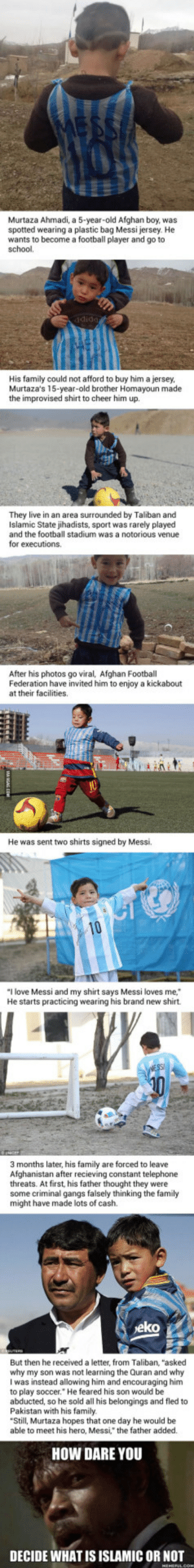 "Happy Story Of Messis Biggest Fan, Afghan Plastic Bag Boy Turns Very Sad: Murtaza Ahmadi, a 5-year-old Afghan boy, was  spotted wearing a plastic bag Messi jersey. He  wants to become a football player and go to  school.  dida  His family could not afford to buy him a jersey,  Murtaza's 15-year-old brother Homayoun made  the improvised shirt to cheer him up.  They live in an area surrounded by Taliban and  Islamic State jihadists, sport was rarely played  and the football stadium was a notorious venue  for executions.  After his photos go viral, Afghan Football  Federation have invited him to enjoy a kickabout  at their facilities.  He was sent two shirts signed by Messi.  ""I love Messi and my shirt says Messi loves me,  He starts practicing wearing his brand new shirt  3 months later, his family are forced to leave  Afghanistan after recieving constant telephone  threats. At first, his father thought they were  some criminal gangs falsely thinking the family  might have made lots of cash.  eko  But then he received a letter, from Taliban, ""asked  why my son was not learning the Quran and why  I was instead allowing him and encouraging him  to play soccer. He feared his son would be  abducted, so he sold all his belongings and fled to  Pakistan with his family.  Still, Murtaza hopes that one day he would be  able to meet his hero, Messi, the father added.  HOW DARE YOU  DECIDE WHAT IS ISLAMIC OR NOT Happy Story Of Messis Biggest Fan, Afghan Plastic Bag Boy Turns Very Sad"