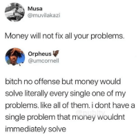 Bitch, Memes, and Money: Musa  @muvilakazi  Money will not fix all your problems.  Orpheus  @umcornell  bitch no offense but money would  solve literally every single one of my  problems. like all of them. i dont have a  single problem that money wouldnt  immediately solve MONEY MAY NOT BE ABLE TO BUY YOU HAPPINESS, BUT IT CAN BUY YOU A JETSKI, AND HOLY FUCK JETSKIIS ARE AWESOME