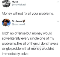 Bitch, Funny, and Money: Musa  @muvilakazi  Money will not fix all your problems.  Orpheus  @umcornell  bitch no offense but money would  solve literally every single one of my  problems. like all of them.i dont have a  single problem that money wouldnt  immediately solve  @pubity