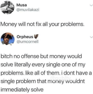 Bitch, Money, and Single: Musa  @muvilakazi  Money will not fix all your problems.  Orpheus  @umcornell  bitch no offense but money would  solve literally every single one of my  problems. like all of them. i dont have a  single problem that money wouldnt  immediately solve Mo' money, less problems for real
