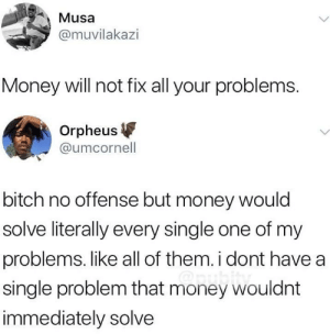 Bitch, Money, and Single: Musa  @muvilakazi  Money will not fix all your problems.  Orpheus  @umcornell  bitch no offense but money would  solve literally every single one of my  problems. like all of them. i dont have a  single problem that money wouldnt  immediately solve