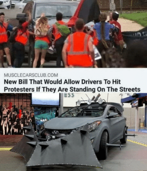 Good.: MUSCLECARSCLUB.COM  New Bill That Would Allow Drivers To Hit  Protesters If They Are Standing On The Streets  ESS Good.