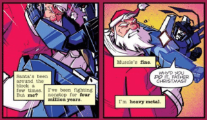 Thundercracker V Santa: Dawn Of Justice: Muscle's fine.  WHYD YOU  DO IT, FATHER  CHRISTMAS?  Santa's been  around the  block a  few times. I've been fighting  But me?  nonstop for four  million years.  I'm heavy metal Thundercracker V Santa: Dawn Of Justice