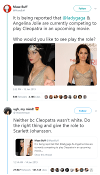 Do the Right Thing: Muse Buff  @MuseBuff  Followv  It is being reported that @ladygaga &  Angelina Jolie are currently competing to  play Cleopatra in an upcoming movie.  Who would you like to see play the role?  nau  CCI  THE  2:52 PM- 13 Jan 2019  549 Retweets 4,185 Likes  O·  ク   ugh, my mind!  Follow  @Thislsntlmaan  Neither bc Cleopatra wasn't white. Do  the right thing and give the role to  Scarlett Johansson.  Muse Buff MuseBuff  It is being reported that @ladygaga&Angelina Jolie are  currently competing to play Cleopatra in an upcoming  movie..  Show this thread  2:14 AM-14 Jan 2019  27,947 Retweets 121.143 Likes O