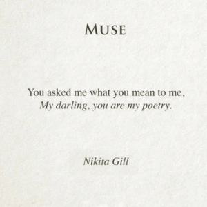 Mean, Muse, and Poetry: MUSE  You asked me what you mean to me,  My darling, you are my poetry.  Nikita Gill