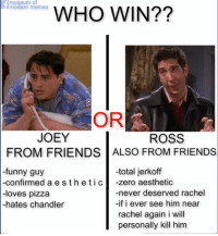 if u pick ross i will ban you: museum of  WHO WIN??  modern memes  OR  JOEY  ROSS  FROM FRIENDS ALSO FROM FRIENDS  -funny guy  -total jerkoff  -confirmed a e s the c  zero aesthetic  eti -loves pizza  -never deserved rachel  -if i ever see him near  -hates chandler  rachel again i will  personally kill him if u pick ross i will ban you