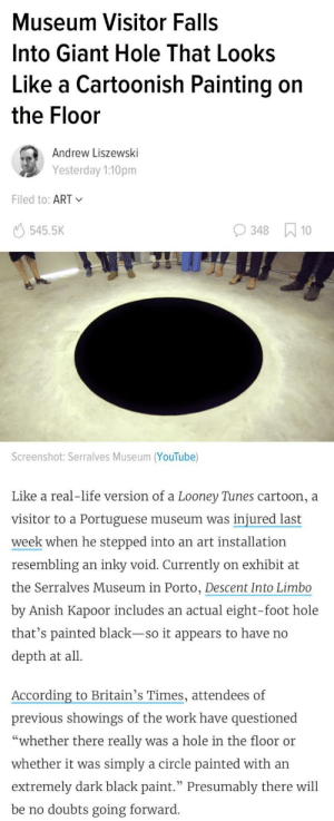 "Life, Looney Tunes, and youtube.com: Museum Visitor Falls  Into Giant Hole That Looks  Like a Cartoonish Painting on  the Floor  Andrew Liszewski  Yesterday 1:10pm  Filed to: ART  545.5K  348 10  Screenshot: Serralves Museum (YouTube)  Like a real-life version of a Looney Tunes cartoon, a  visitor to a Portuguese museum was injured last  week when he stepped into an art installation  resembling an inky void. Currently on exhibit at  the Serralves Museum in Porto, Descent Into Limbo  by Anish Kapoor includes an actual eight-foot hole  that's painted black-so it appears to have no  depth at all  According to Britain's Times, attendees of  previous showings of the work have questioned  ""whether there really was a hole in the floor or  whether it was simply a circle painted with an  extremely dark black paint."" Presumably there will  be no doubts going forward I cant believe this is real!"