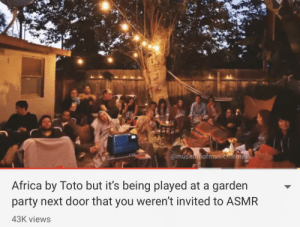 Africa, Party, and Good: @museumofmusicmemes  Africa by Toto but it's being played at a garden  party next door that you weren't invited to ASMR  43K views Not being invited to something has never been so good