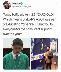 Memes, Teacher, and Thank You: Mushy  @MusharafAsghar  Today I officially turn 22 YEARS OLD!  Which means 6 YEARS AGO I was part  of Educating Yorkshire. Thank you to  everyone for the consistent support  over the years.  忽 Remember this kid on 'Educating Yorkshire'... look at him now. That teacher is literally the best!