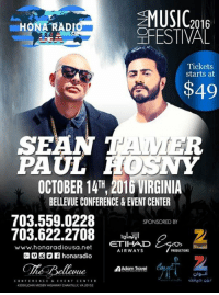 Sean Paul and Tamer Hosny LIVE in Concert on Friday, October 14 at Hona Music Festival 2016 inside the Bellevue Conference and Entertainment Center, Virginia   Get your tickets: http://www.ticketmaster.com/search?tm_link=tm_homeA_header_search&user_input=sean+paul+&q=sean+paul+: MUSIC  16  u HONARAD  OLFESTIVAL  Tickets  starts at  $49  PAUL  OCTOBER 14TH, 2016 VIRGINIA  BELLEVUE CONFERENCE & EVENTCENTER  703.559.0228  SPONSORED BY  703.622.2708  ETIHAD  www.honaradiousa.net  AIRWAYS  PRODUCTIONS  G VOV honaradio  AAdam Travel  olgui  CONFERENCE & EVENT CENTER  VA 20152  43350 JOHN MOSBY HIGHWAY CHANTILL Sean Paul and Tamer Hosny LIVE in Concert on Friday, October 14 at Hona Music Festival 2016 inside the Bellevue Conference and Entertainment Center, Virginia   Get your tickets: http://www.ticketmaster.com/search?tm_link=tm_homeA_header_search&user_input=sean+paul+&q=sean+paul+