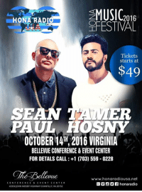 TONIGHT!! TONIGHT!! Catch Sean Paul and Tamer Hosny LIVE @ The Bellevue Conference & Event Center, Chantilly VA  GLadt chance to ger your tickets:  http://www.ticketmaster.com/search?tm_link=tm_homeA_header_search&user_input=sean+paul+&q=sean+paul+: MUSIC  2016  ARAD  HONA FESTIVAL  Tickets  starts at  $49  SE  ER  PAUL HOS  OCTOBER 14TH, 2016 VIRGINIA  BELLEVUE CONFERENCE &EVENT CENTER  FOR DETALS CALL:+1 (703 559 0228  www.honaradiou sa net  CONFERENCE & EVEN T CENTER  43350 JOHN MOSBYHIGHWAY CHANTILLY, VA 20152 TONIGHT!! TONIGHT!! Catch Sean Paul and Tamer Hosny LIVE @ The Bellevue Conference & Event Center, Chantilly VA  GLadt chance to ger your tickets:  http://www.ticketmaster.com/search?tm_link=tm_homeA_header_search&user_input=sean+paul+&q=sean+paul+