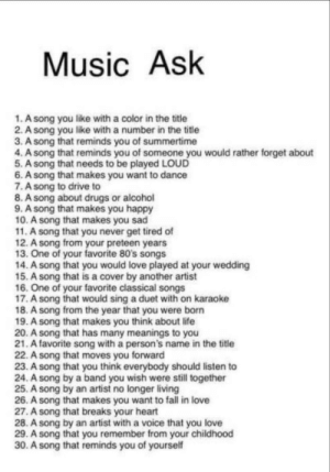 80s, Bored, and Drugs: Music Ask  1. A song you like with a color in the titie  2. A song you like with a number in the title  3. A song that reminds you of summertime  4.A song that reminds you of someone you would rather forget about  5. A song that needs to be played LOUD  6. A song that makes you want to dance  7.A song to drive to  8.A song about drugs or alcohol  9. A song that makes you happy  10. A song that makes you sad  11. A song that you never get tired of  12. A song from your preteen years  13. One of your favorite 80's songs  14. A song that you would love played at your wedding  15. A song that is a cover by another artist  16. One of your favorite classical songs  17. A song that would sing a duet with on karaoke  18. A song from the year that you were born  19. A song that makes you think about life  20. A song that has many meanings to you  21. A favorite song with a person's name in the title  22. A song that moves you forward  23. A song that you think everybody should listen to  24. A song by a band you wish were still together  25. A song by an artist no longer living  26. A song that makes you want to fall in love  27. A song that breaks your heart  28. A song by an artist with a voice that you love  29. A song that you remember from your childhood  30. A song that reminds you of yourself Im bored