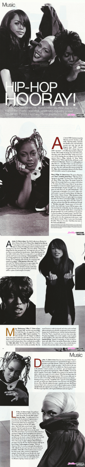 "thabeehive-deactivated20160215:  lil' kim, aaliyah, missy elliott,  da brat photographed by elfie semotan for the august 1999 issue of elle magazine. : Music  CONFESSIONS  TUMBLRCOM  IP-HOP  HOORAY  ee q eers of the music world celebrate their rise to the  top of the charts -and ther newfound industry power  By dames Patrick Herman. Photographed by Elig-FEs  TUMBLR.COM   s Lauryn Hills Grammy sweep last  February proved, America is, offi.  cially, a hip-hop nation. And after  two decades under male leadership,  women now rule. Just ask rap  kingpin Sean ""Puffy"" Combs  ""Female MCs always had it so  hard-no respect-it was like thcy was livin' in Siberia,  he says. ""But it made 'em strong. Now their shit's so hot,  they dont needa mike to be heard."" In fact, soon every  one will be hearing the new albums from hip-hop  queens Mary J. Blige, Aaliyah, Lil' Kim, Missy  ""Misdemeanor"" Elliott, and Da Brat, all friends as well  as frequent collaborators. They're even making plans to  take their act-The Bitch Tour-on the road with a  funky twist on Lilith Fair, coming to a sold-out stadium  near you. But dont call them divas (except perhaps for  Ms. Blige, who cited personal drama at the last minute  and was unable to attend the photo shoot).  Mary J. Blige, 28. Claim to fame: The queen of hip-hop  soul. There's something about Mary: ""Hip-hop plays a  big part in my music. I've always been sample-orient  ed-Barry White, Isaac Hayes. The strcets is gonna be  happy with my record. You'll cry to it, dance to it, fuck to  it. I've done a lot of love songs. Most of'em are about  how fucked up women are treated. It's good to know my  music helps people. Im goin' through it, too-the same  tears, the same black eye, the same stomachachc and  I'm gonna get us through it. I'm at such a place now,  such a peace, I cannot be knocked down. Im Mary the  lone woman. Mmm-hmmm,"" What becomes a diva  most: ""Someone who got through tough times and paid  dues, like Tina Turner and Aretha Franklin. Good God,  those were war storics they had to tell. Men wanted to  rule them and treat them like shit, and they got through  it."" The Mary Jane girls: ""People expect us to be com-  petitive, but I didn't give Lauryn Hill her career-that  was somethin' she worked for. And she didn't give me  my career. Why should I think about competition if  she got somethin' she could contribute to my project?  I cannot be jealous. It's wasted energy. Ijust did a duet  with the Queen of Soul herself, Miss Aretha Franklin  I keep quiet when the veterans are in the room-and  honey, she is a veteran. When I came out of the booth,  she said, 'That was very nice.' And then she went in  Power players (from  eft): Aaliyah, Lil Kim, Missy  Misdemeanor"" Ellot  and Da Brat. Not pictured  the booth and killed me.  FOR CAADEY CURRY MANAGEMENT MAKEUP BY NONKA FOR TE CEBCRAHMARTIN AGENCY.  MSSY VAR DyCH NA POTTER FOR a NAS 00LL HOUSE NY, MAKEUP UY CF0G FER ELL 8RAT  l-Kim-CONFESSIONS  TUMBLR.COM   aliyah, 20. Claim to fame: The R&B Lolita is now filming Joel  Silvers Romeo Must Die for Warner Bros. Ready for her close-up:  I want people to look at me as a full-on entertainer, not just as a  singer or a dancer. It's taking my career to another level and  showing every side of me."" Foxy lady: ""My mom will say, 'There is some-  thing about her that was always sexy.' My image isnt a put-on. When  you listen to me and hear the smooth tones--that's what I'm givin' off.  As a child, I didn't notice. Now Im in tune with it. It can definitely be  a power, and I use it to my advantage."" Fierce competition: ""People  try to bring negativity my way, especially with Brandy and  Monica. If Im competing with anybody, I'm competing with  myselfto be original."" What becomes a diva most: ""Oh,  that word. The Websters definition is an opera singer who  has a lot of range, but that's changed over time. Now a  diva is a bitch. Were not all bitchy. Its just a myth thatš  not goin' anywhere. If you're gonna describe somebody,  call her a queen.I shows  respect.Is royaly.""  issy ""Misdemeanor"" Elliott, 27. Claim to fame: record business is male-dominated, and when yo're not bein'  The female Pufly"" runs her own record label, taken as seriously as you should, you gotta go in there screamin  the Gold Mind, Inc; she rapped for a Gap TV because they'll walk all over you. And the word can be positive:  ad campaign. Talkin' bout a revolution: ""Fe IfIbe like, 'Thats a baaad bitch,' you know that means dope.  males are takin' over. We droppin' our albums We gotta stop thinkin of it as bein' negative, 'cause it's gonna  at the same time to make that point clear, so when we do our be used regardless. Men call us that when they're intimidated.  Bitch Tour itll be obvious. It took a strong female like Lauryn Female bonding: ""Instcad of compcting, we help out and en  to be successful and open doors. Now everybody else can fall in hance cach other. When I see another female artist, we always  line."" Bitch, bitch, bitch: ""My first single's called Shes a Bitch.' show cach other love-we just so happy that we broke that bar-  That doesn't have to be your everyday personality. But the  rier down of us not ein' able to do as much as the men.""  lKimCONFESSIONS.  TUMBLR.COM  0   Music  a Brat, 25. Claim to fame: Runs her own record label, Thowin'  Tantrums Entertainment; she is the first female rapper to have a  platinum record. She's the one: ""Before me, people didnt know  how to market a female rap artist. I laid the path in the way  Queen Latifah and MC Lyte did for me. But you need to grow  in this industry. I want to produce, act, and direct -get my hands in every  thing. I got an cye and an car for good talent."" Birds of a feather: ""My friends  all stick together. There's only a handful of us women in the industry with  labels-theres not enough of us to be bickerin'. We're like the dream team. Its  all about unity, havin' a strong support system. Were mature adults and we  know the value of friendship. Nothin' should come between two friends-  friends are forever, men aint."" To each her own: ""I got the tomboy thing goini  on, and I can still be sexy. Missy's futuristic you dont know what she's gonna  do next. Kim is like the madam-diva type-raunchy and nasty. Shell shoot  your ass. Mary's sultry and spiritual and soulful, the ghetto queen of R&B  Aaliyahs funky, she represents the teenagers. Shell make you party with her.  We all are supa dupa fresh, and we gotta hold hands and rock together.""  il' Kim, 24. Claim to fame: The girlfriend  of the late Notus B.I.G. runs her own  label, Queen Bee Records. She's come a  long way, baby: ""Im really proud of my  CONFESSIONS  TUMBLRICOM  new album. My favorite lyrics 'A queen is not a  queen because she has failed/ But a queen is a  queen because failure has not stopped her..../  Women are taking over for the new millen  nium.' Like Puffy said, we dont need a mike  anymore. We bein' heard. Its our era."" What  becomes a diva most: People love to use the word  diva. I like queen better. A queen knows it all but doesnt let  you know it right off. She's good-spirited and righteous.  She's the boss: ""With Queen Bee, I call the shots. I want  my label to be the female version of Bad Boy. Me and Puffy  may be family, but at the end of the day, I'm gonna do  what I have to do. I'm also working on Bad Girl Films-  ever since I did Sheš AllThat, Miramax has been offering me  lots of things."" In the company of women: ""Were all  characters. Brats the southern street girl who needs to be  wild. Aaliyah's the pretty-girl type, the sexy artist that's un-  touchable. Missy's like a cartoon and you love to watch  her, shes so cute. Mary, you love to watch for her  rength. Mary's the girl you can identify with. And  me, Im like a little Mary. Lauryn's getting what she  deserves. Her success made me work harder. Now  we all know a hip-hop woman can make it.""O  ki- CONFESSIONS  TUMBLR COM thabeehive-deactivated20160215:  lil' kim, aaliyah, missy elliott,  da brat photographed by elfie semotan for the august 1999 issue of elle magazine."