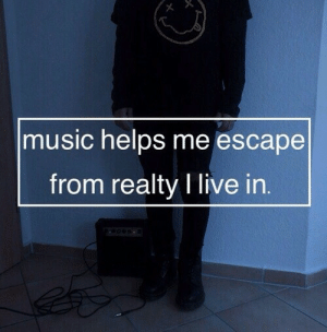Music, Live, and Helps: music helps me escape  from realty I live in.