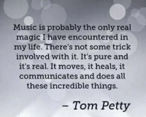 Life, Music, and Petty: Music is probably the only real  magic I have encountered in  my life. There's not some trick  involved with it. It's pure and  it's real. It moves, it heals, it  communicates and does alu  these incredible things.  Tom Petty