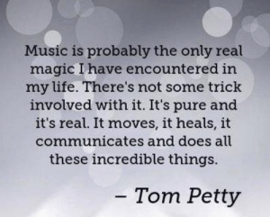 Life, Memes, and Music: Music is probably the only real  magic l have encountered in  my life. There's not some trick  involved with it. It's pure and  it's real. It moves, it heals, it  communicates and does all  these incredible things.  Tom Petty <3